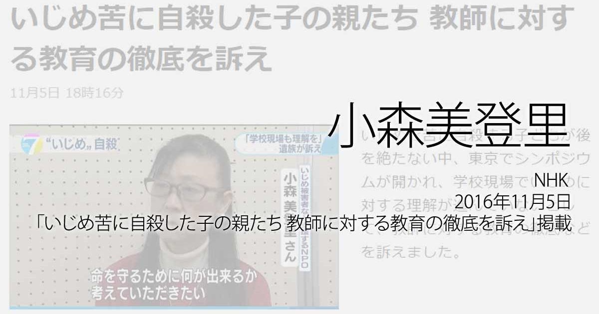 小森美登里:NHK、2016年11月5日「いじめ苦に自殺した子の親たち 教師に対する教育の徹底を訴え」掲載ページ追加