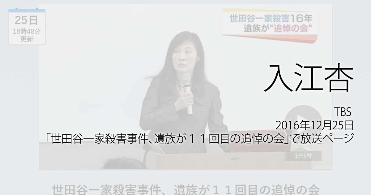 入江杏:TBS、2016年12月25日「世田谷一家殺害事件、遺族が11回目の追悼の会」で放送