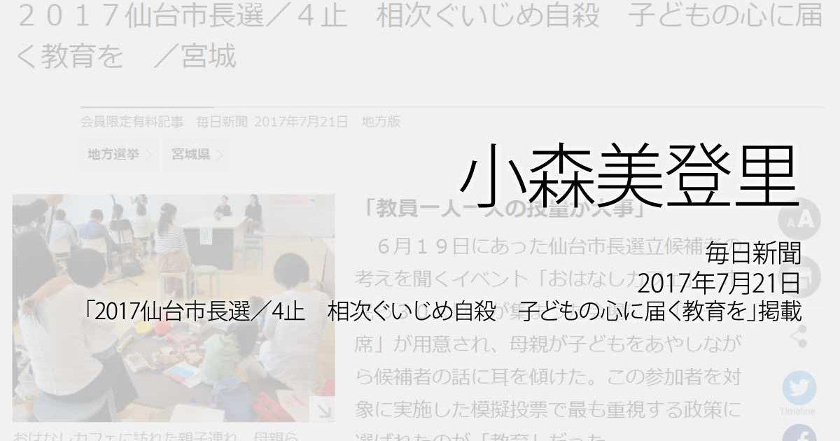 小森美登里:毎日新聞、2017年7月21日「2017仙台市長選/4止 相次ぐいじめ自殺 子どもの心に届く教育を」掲載