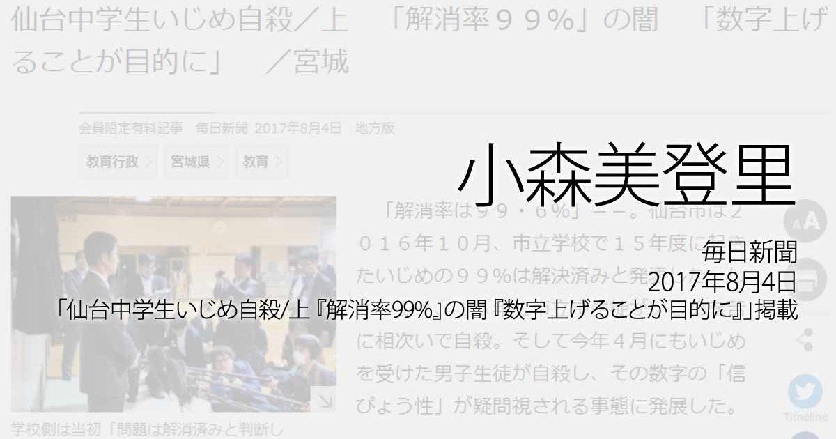小森美登里:毎日新聞、2017年8月4日「仙台中学生いじめ自殺/上 『解消率99%』の闇 『数字上げることが目的に』」掲載