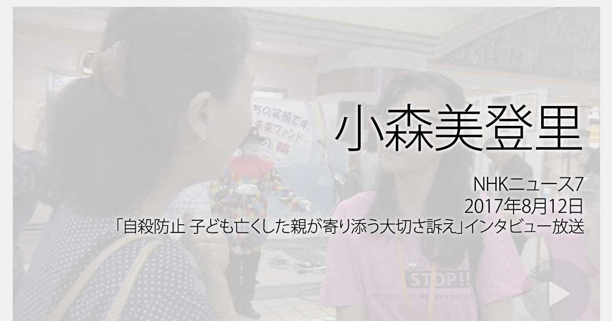 小森美登里:NHKニュース7、2017年8月12日「自殺防止 子ども亡くした親が寄り添う大切さ訴え」インタビュー放送