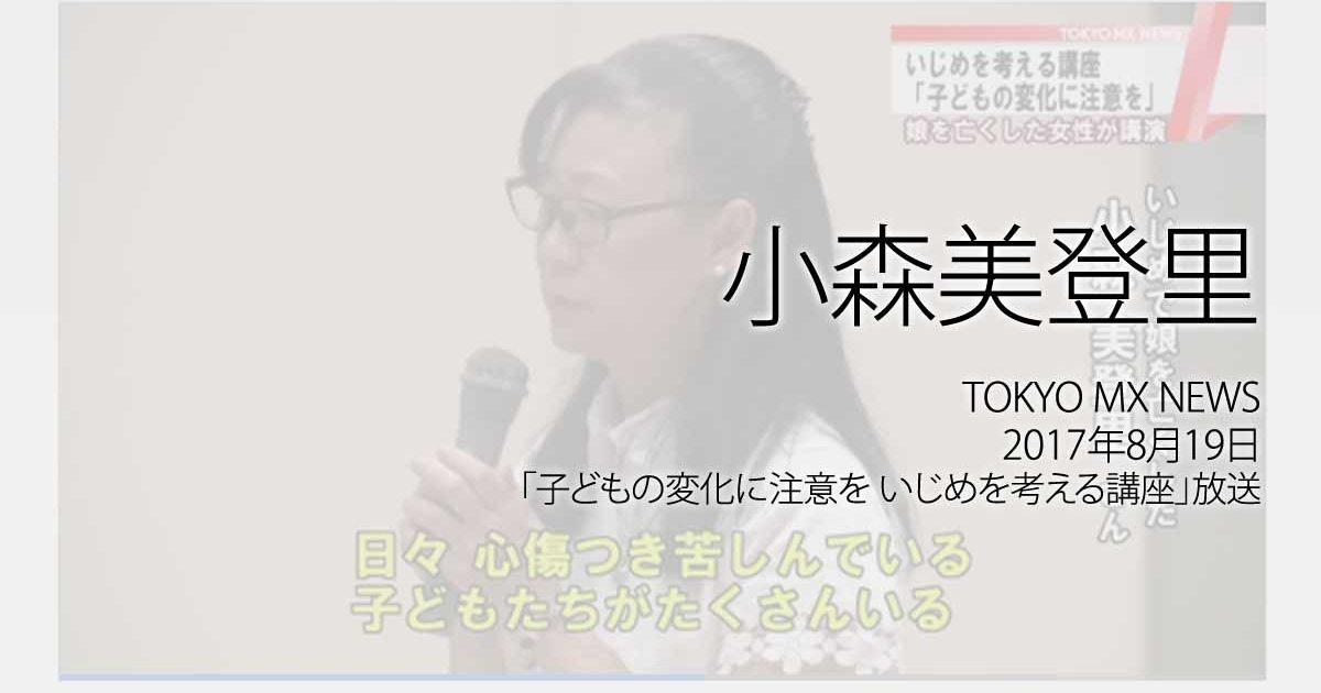 小森美登里:TOKYO MX NEWS、2017年8月19日「子どもの変化に注意を いじめを考える講座」放送