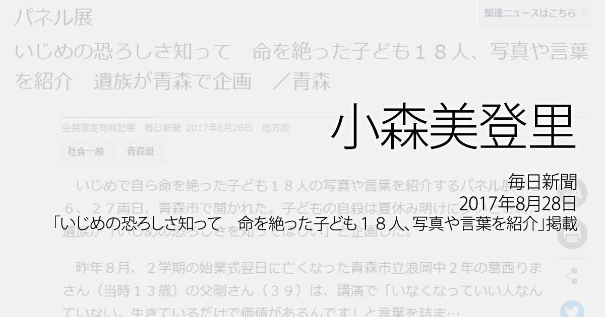 小森美登里:毎日新聞、2017年8月28日「いじめの恐ろしさ知って 命を絶った子ども18人、写真や言葉を紹介 遺族が青森で企画 /青森」掲載
