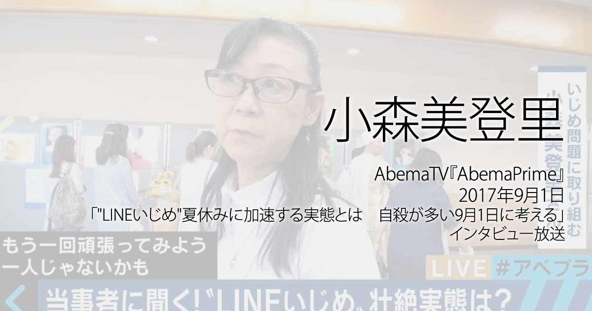 """小森美登里:AbemaTV『AbemaPrime』、2017年9月1日「""""LINEいじめ""""夏休みに加速する実態とは 自殺が多い9月1日に考える」インタビュー放送ページ追加"""
