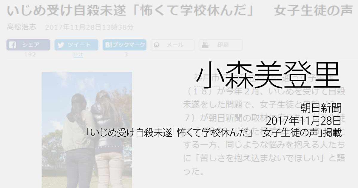 小森美登里:朝日新聞、2017年11月28日「いじめ受け自殺未遂「怖くて学校休んだ」 女子生徒の声」掲載