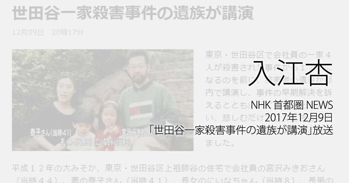 入江杏:NHK 首都圏 NEWS、2017年12月9日「世田谷一家殺害事件の遺族が講演」