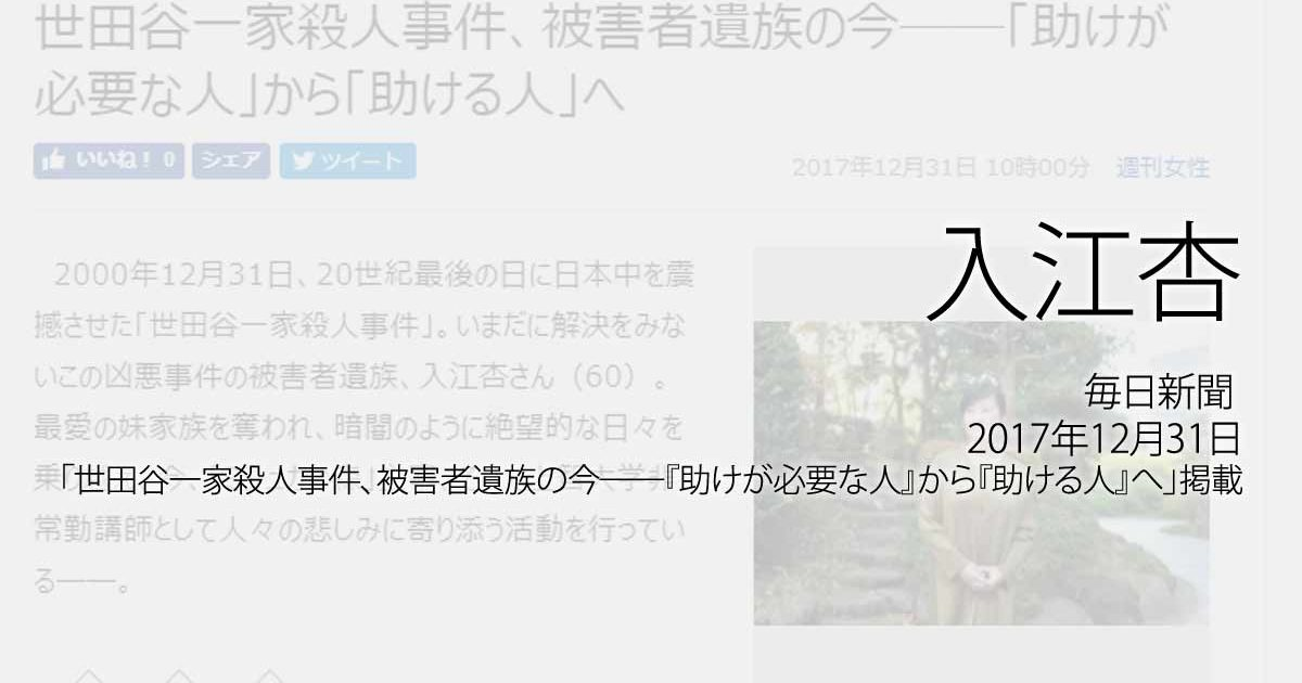 入江杏:毎日新聞、2016年12月31日「世田谷一家殺人事件、被害者遺族の今──『助けが必要な人』から『助ける人』へ」掲載