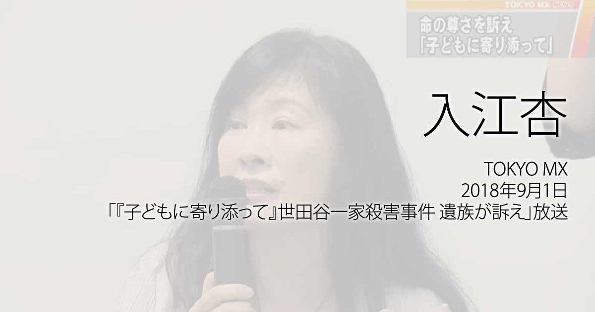 入江杏:TOKYO MX、2018年9月1日TOKYO MX「『子どもに寄り添って』世田谷一家殺害事件 遺族が訴え」放送