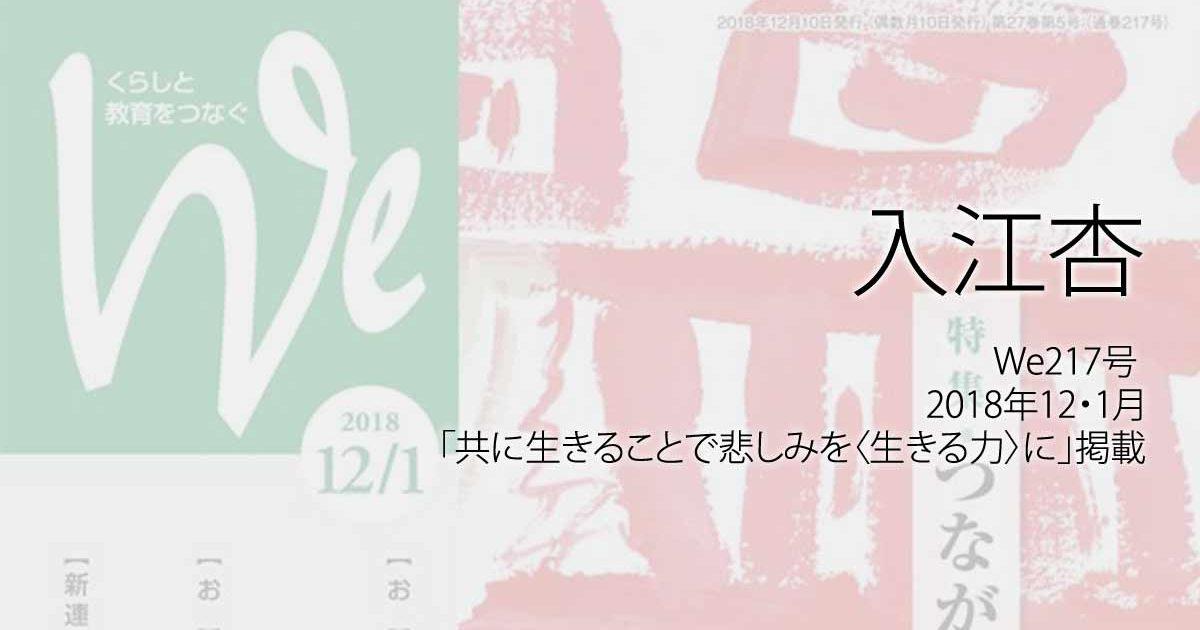 入江杏:We217号(2018年12・1月)「共に生きることで悲しみを〈生きる力〉に」掲載