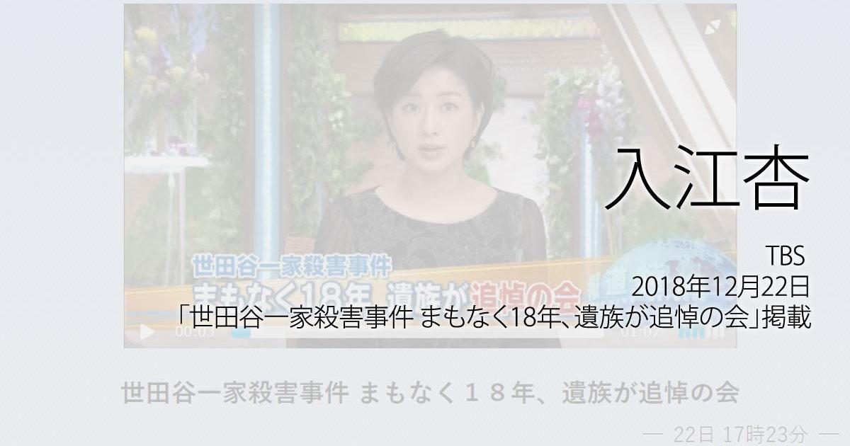 入江杏:TBS NEWS、2018年12月22日「世田谷一家殺害事件 まもなく18年、遺族が追悼の会」放送
