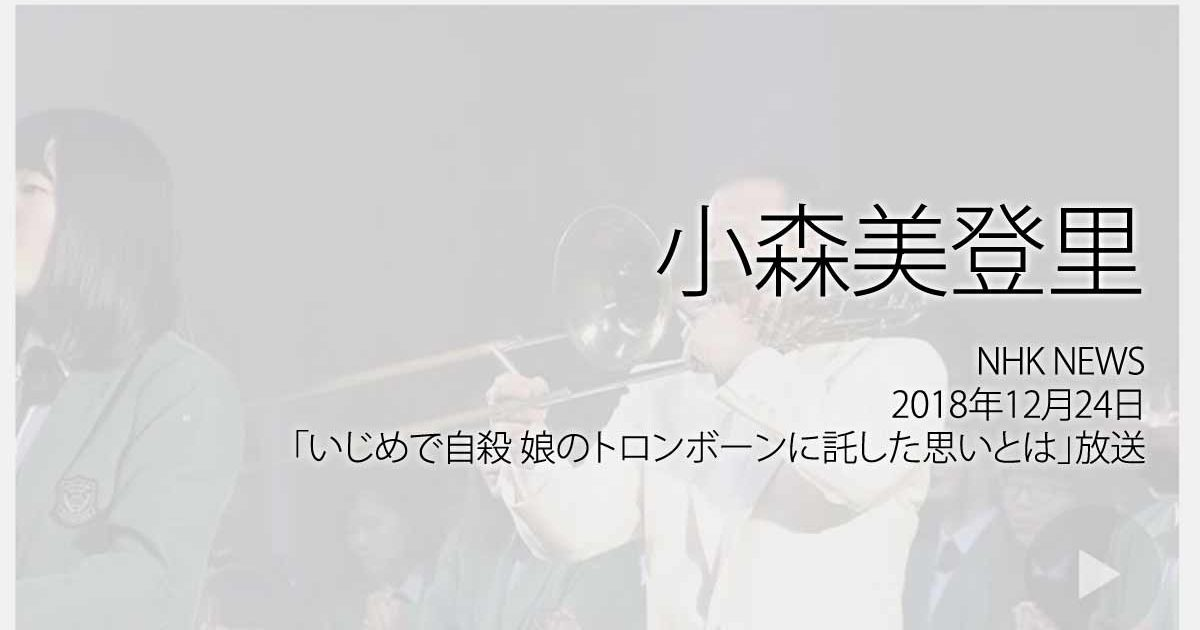 小森美登里:NHK NEWS、2017年12月24日「いじめで自殺 娘のトロンボーンに託した思いとは」放送