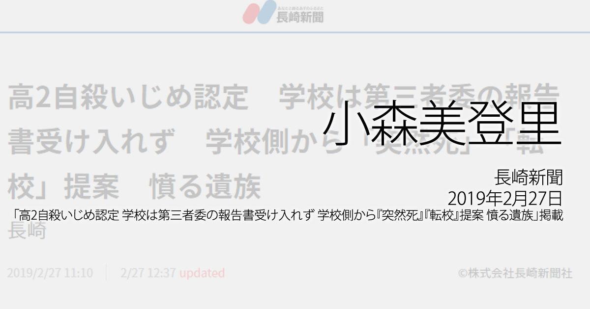 小森美登里:長崎新聞、2019年2月27日「高2自殺いじめ認定 学校は第三者委の報告書受け入れず 学校側から『突然死』『転校』提案 憤る遺族」掲載