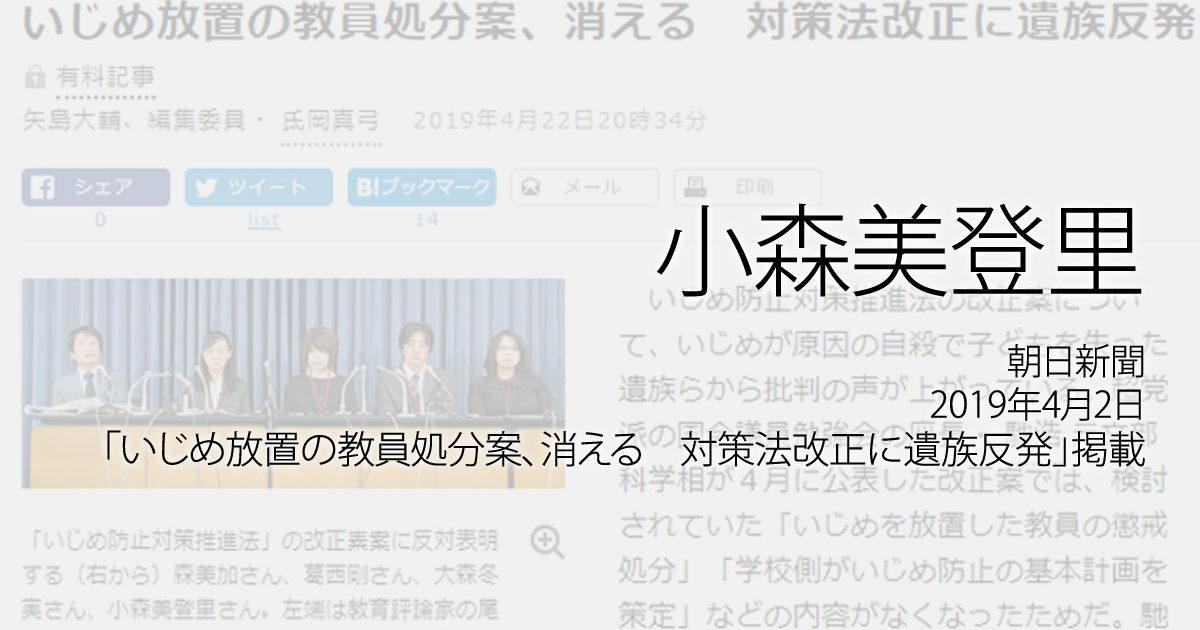 小森美登里:朝日新聞、2019年4月22日「いじめ放置の教員処分案、消える 対策法改正に遺族反発」掲載