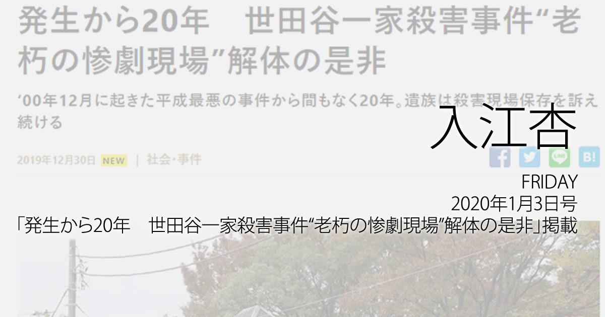 """入江杏:FRIDAY、2020年1月3日号「発生から20年 世田谷一家殺害事件""""老朽の惨劇現場""""解体の是非」掲載"""