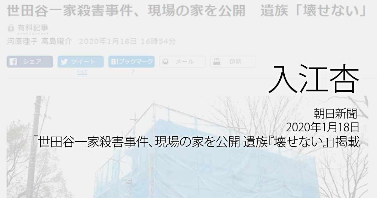 入江杏:朝日新聞、2020年1月18日「世田谷一家殺害事件、現場の家を公開 遺族『壊せない』」掲載