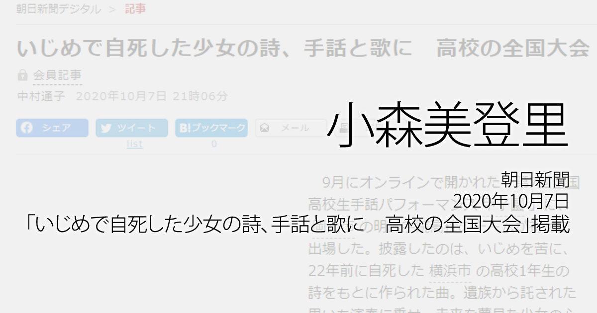 小森美登里:朝日新聞、2020年10月7日「いじめで自死した少女の詩、手話と歌に 高校の全国大会」掲載