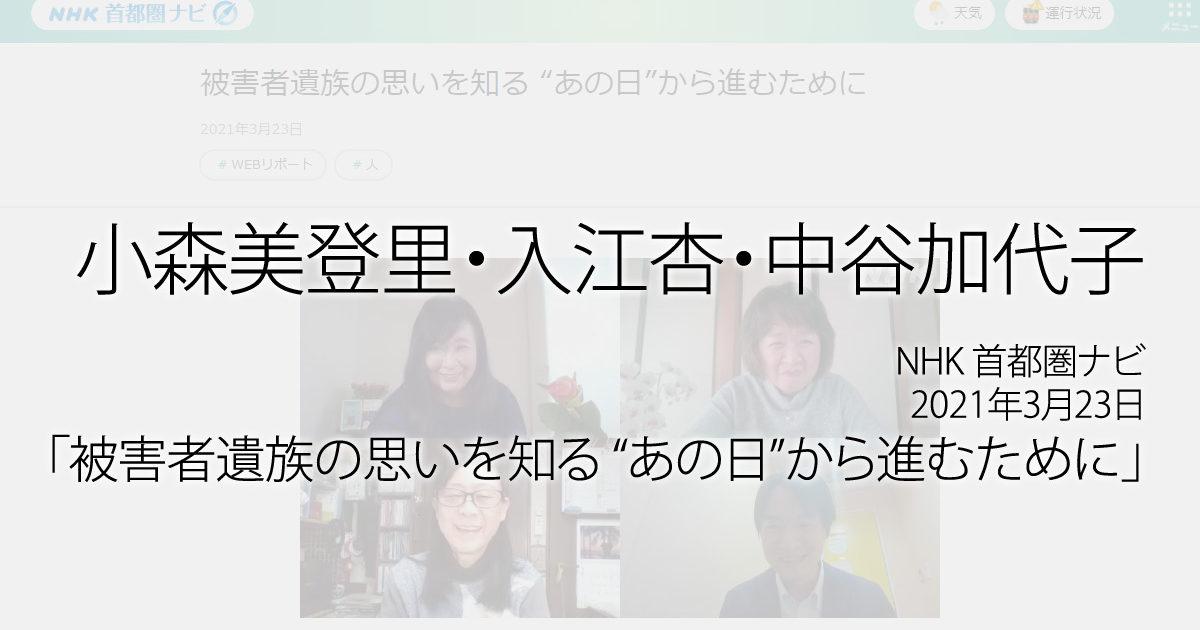 """小森美登里・入江杏・中谷加代子:NHK 首都圏ナビ、2021年3月23日「被害者遺族の思いを知る """"あの日""""から進むために」放送"""