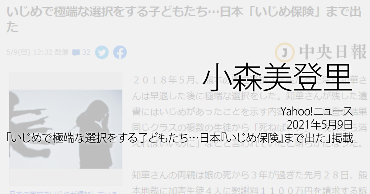 小森美登里:Yahoo!ニュース、2021年5月9日「いじめで極端な選択をする子どもたち…日本『いじめ保険』まで出た」掲載